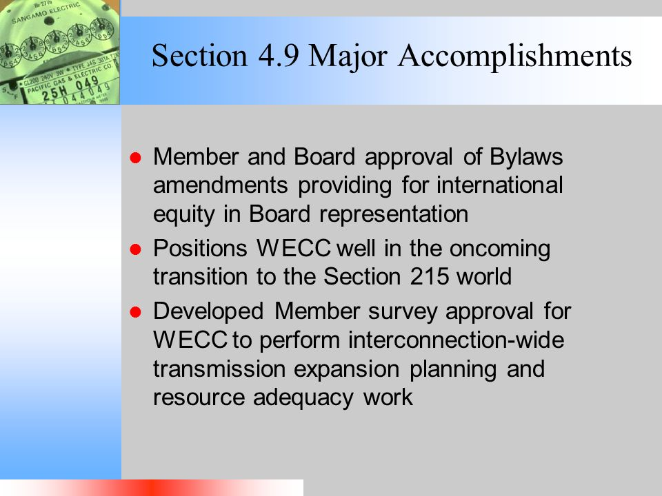Section 4.9 Major Accomplishments Member and Board approval of Bylaws amendments providing for international equity in Board representation Positions WECC well in the oncoming transition to the Section 215 world Developed Member survey approval for WECC to perform interconnection-wide transmission expansion planning and resource adequacy work