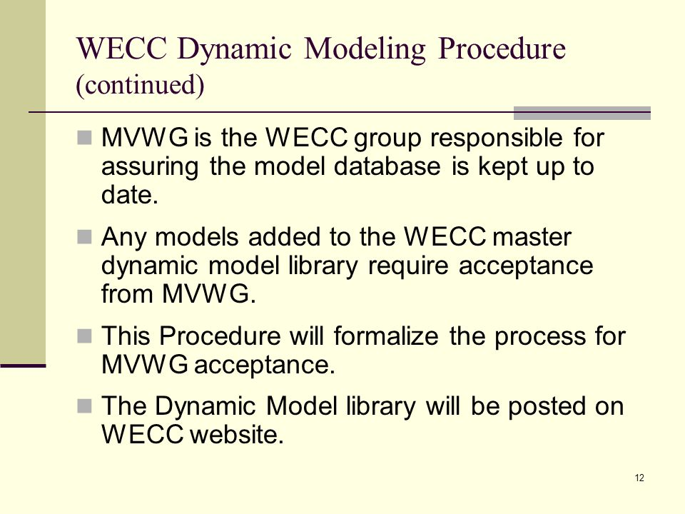 12 WECC Dynamic Modeling Procedure (continued) MVWG is the WECC group responsible for assuring the model database is kept up to date.