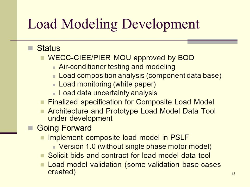 13 Load Modeling Development Status WECC-CIEE/PIER MOU approved by BOD Air-conditioner testing and modeling Load composition analysis (component data base) Load monitoring (white paper) Load data uncertainty analysis Finalized specification for Composite Load Model Architecture and Prototype Load Model Data Tool under development Going Forward Implement composite load model in PSLF Version 1.0 (without single phase motor model) Solicit bids and contract for load model data tool Load model validation (some validation base cases created)