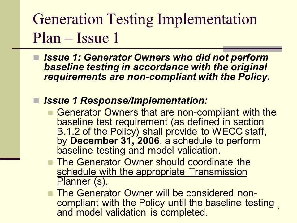 5 Generation Testing Implementation Plan – Issue 1 Issue 1: Generator Owners who did not perform baseline testing in accordance with the original requirements are non-compliant with the Policy.