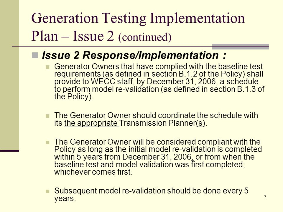 7 Generation Testing Implementation Plan – Issue 2 (continued) Issue 2 Response/Implementation : Generator Owners that have complied with the baseline test requirements (as defined in section B.1.2 of the Policy) shall provide to WECC staff, by December 31, 2006, a schedule to perform model re-validation (as defined in section B.1.3 of the Policy).