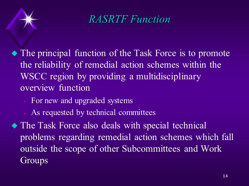 14 RASRTF Function u The principal function of the Task Force is to promote the reliability of remedial action schemes within the WSCC region by providing a multidisciplinary overview function For new and upgraded systems As requested by technical committees u The Task Force also deals with special technical problems regarding remedial action schemes which fall outside the scope of other Subcommittees and Work Groups