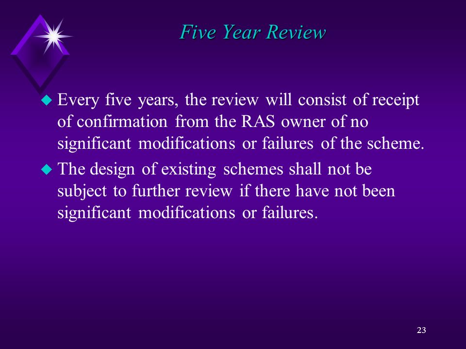 23 Five Year Review u Every five years, the review will consist of receipt of confirmation from the RAS owner of no significant modifications or failures of the scheme.