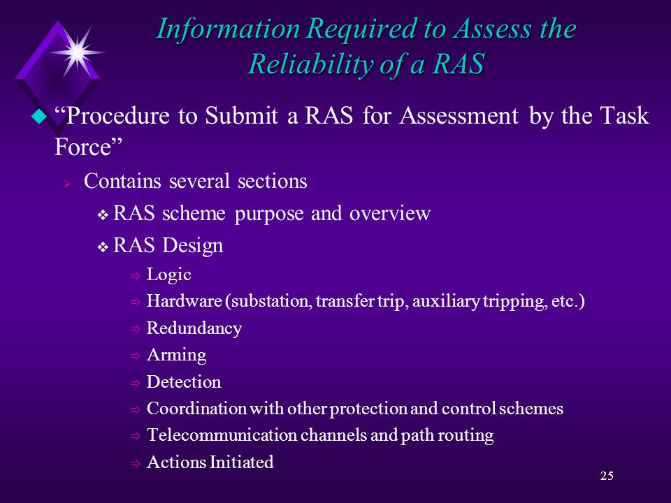 25 Information Required to Assess the Reliability of a RAS u Procedure to Submit a RAS for Assessment by the Task Force Contains several sections RAS scheme purpose and overview RAS Design Logic Hardware (substation, transfer trip, auxiliary tripping, etc.) Redundancy Arming Detection Coordination with other protection and control schemes Telecommunication channels and path routing Actions Initiated
