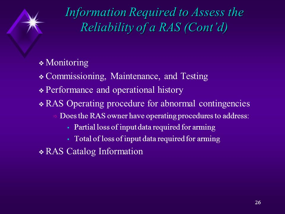 26 Information Required to Assess the Reliability of a RAS (Contd) Monitoring Commissioning, Maintenance, and Testing Performance and operational history RAS Operating procedure for abnormal contingencies Does the RAS owner have operating procedures to address: Partial loss of input data required for arming Total of loss of input data required for arming RAS Catalog Information