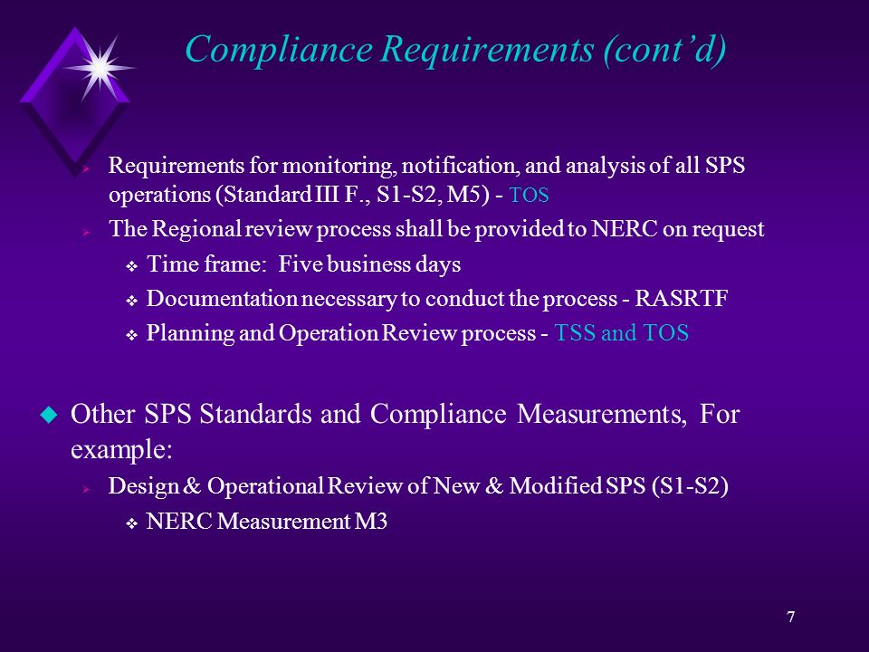 7 Compliance Requirements (contd) Requirements for monitoring, notification, and analysis of all SPS operations (Standard III F., S1-S2, M5) - TOS The Regional review process shall be provided to NERC on request Time frame: Five business days Documentation necessary to conduct the process - RASRTF Planning and Operation Review process - TSS and TOS u Other SPS Standards and Compliance Measurements, For example: Design & Operational Review of New & Modified SPS (S1-S2) NERC Measurement M3