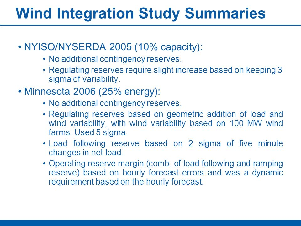 Wind Integration Study Summaries NYISO/NYSERDA 2005 (10% capacity): No additional contingency reserves. Regulating reserves require slight increase ba