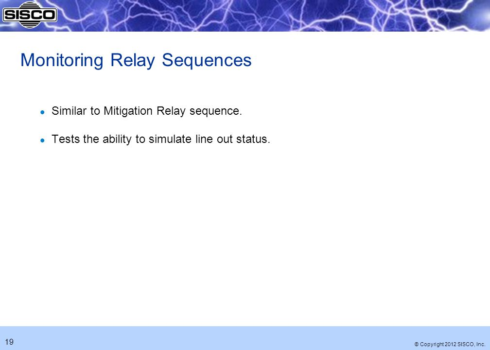 © Copyright 2012 SISCO, Inc. 19 Monitoring Relay Sequences l Similar to Mitigation Relay sequence.