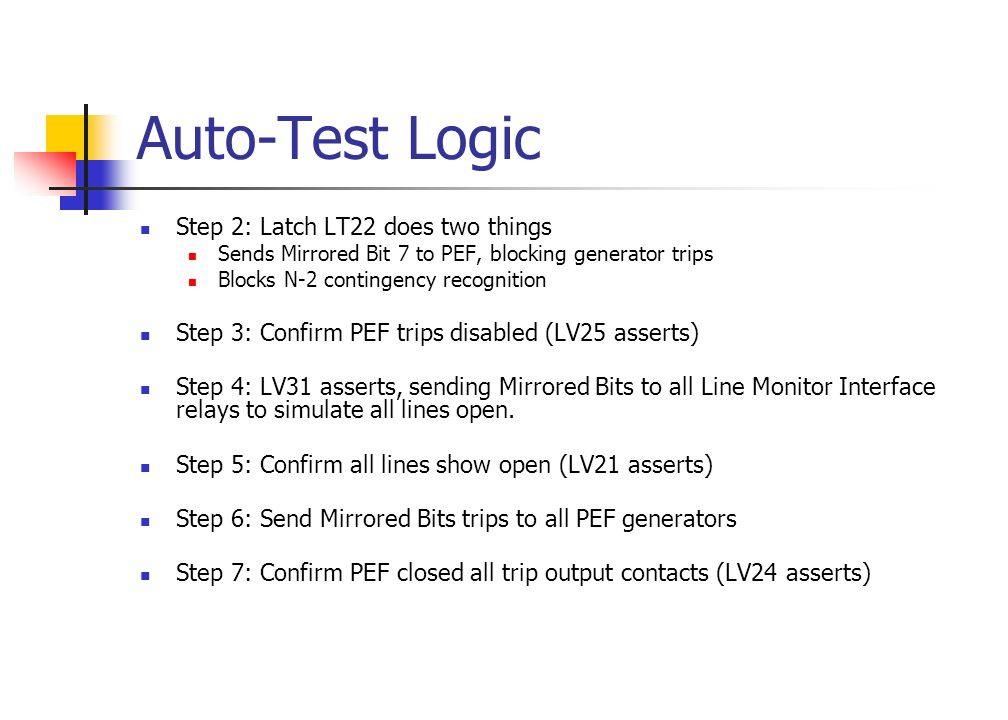 Auto-Test Logic Step 2: Latch LT22 does two things Sends Mirrored Bit 7 to PEF, blocking generator trips Blocks N-2 contingency recognition Step 3: Confirm PEF trips disabled (LV25 asserts) Step 4: LV31 asserts, sending Mirrored Bits to all Line Monitor Interface relays to simulate all lines open.