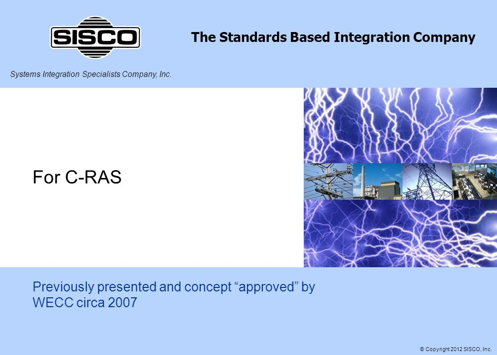 Systems Integration Specialists Company, Inc. The Standards Based Integration Company © Copyright 2012 SISCO, Inc. For C-RAS Previously presented and