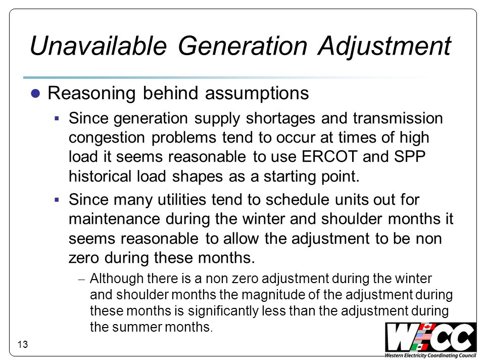 Unavailable Generation Adjustment Reasoning behind assumptions Since generation supply shortages and transmission congestion problems tend to occur at times of high load it seems reasonable to use ERCOT and SPP historical load shapes as a starting point.