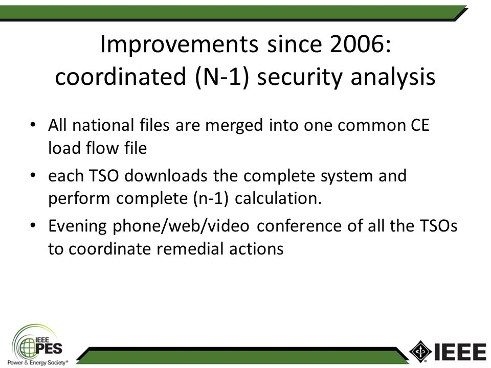 Improvements since 2006: coordinated (N-1) security analysis All national files are merged into one common CE load flow file each TSO downloads the complete system and perform complete (n-1) calculation.