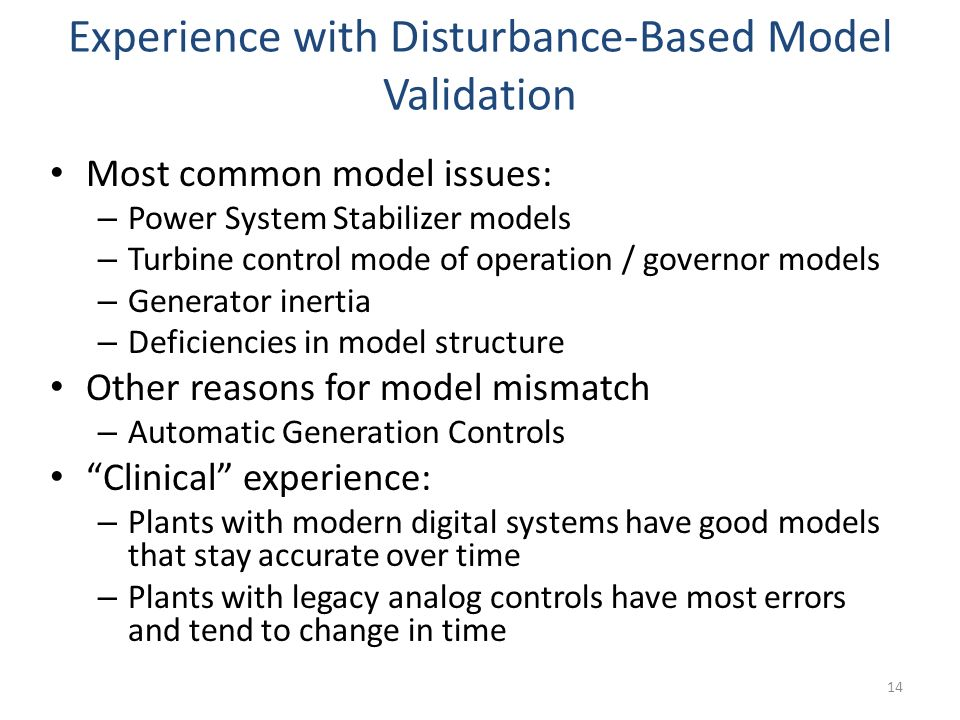 Experience with Disturbance-Based Model Validation Most common model issues: – Power System Stabilizer models – Turbine control mode of operation / go