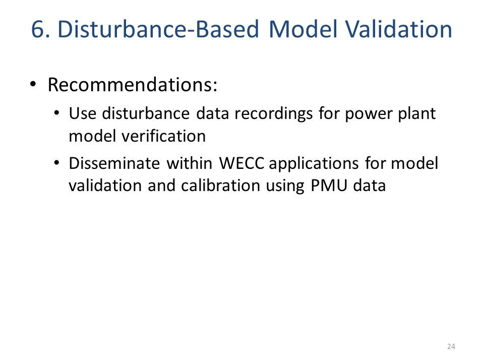 6. Disturbance-Based Model Validation 24 Recommendations: Use disturbance data recordings for power plant model verification Disseminate within WECC a