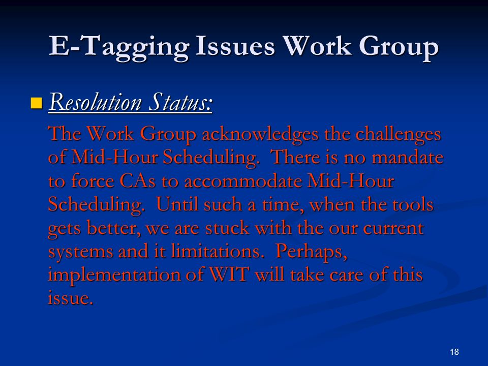 18 E-Tagging Issues Work Group Resolution Status: Resolution Status: The Work Group acknowledges the challenges of Mid-Hour Scheduling. There is no ma