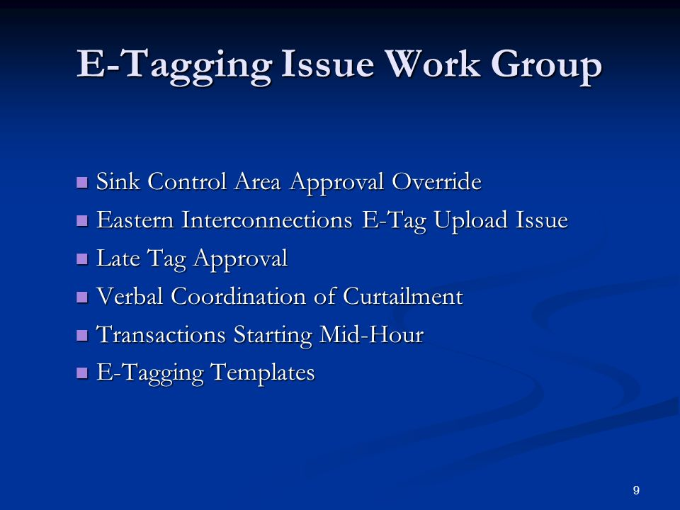 9 E-Tagging Issue Work Group Sink Control Area Approval Override Sink Control Area Approval Override Eastern Interconnections E-Tag Upload Issue Eastern Interconnections E-Tag Upload Issue Late Tag Approval Late Tag Approval Verbal Coordination of Curtailment Verbal Coordination of Curtailment Transactions Starting Mid-Hour Transactions Starting Mid-Hour E-Tagging Templates E-Tagging Templates