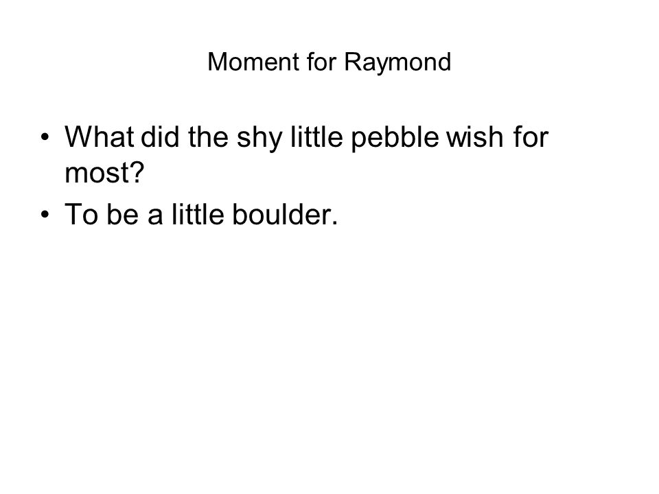 Moment for Raymond What did the shy little pebble wish for most To be a little boulder.