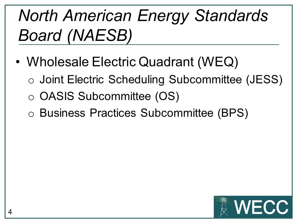 4 Wholesale Electric Quadrant (WEQ) o Joint Electric Scheduling Subcommittee (JESS) o OASIS Subcommittee (OS) o Business Practices Subcommittee (BPS) North American Energy Standards Board (NAESB)