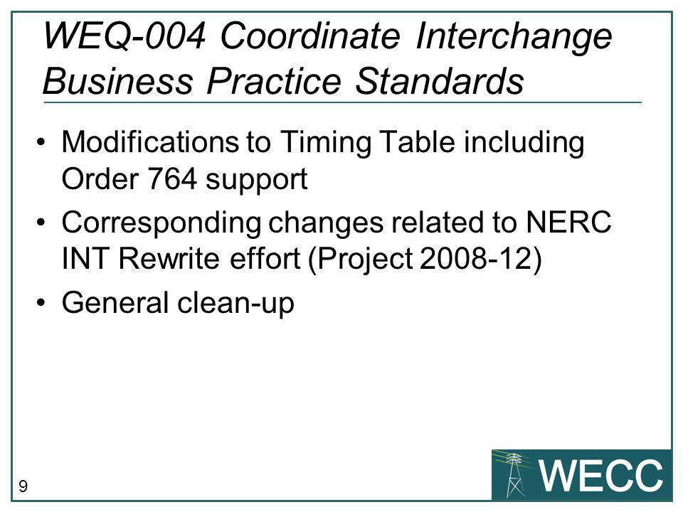 9 Modifications to Timing Table including Order 764 support Corresponding changes related to NERC INT Rewrite effort (Project ) General clean-up WEQ-004 Coordinate Interchange Business Practice Standards