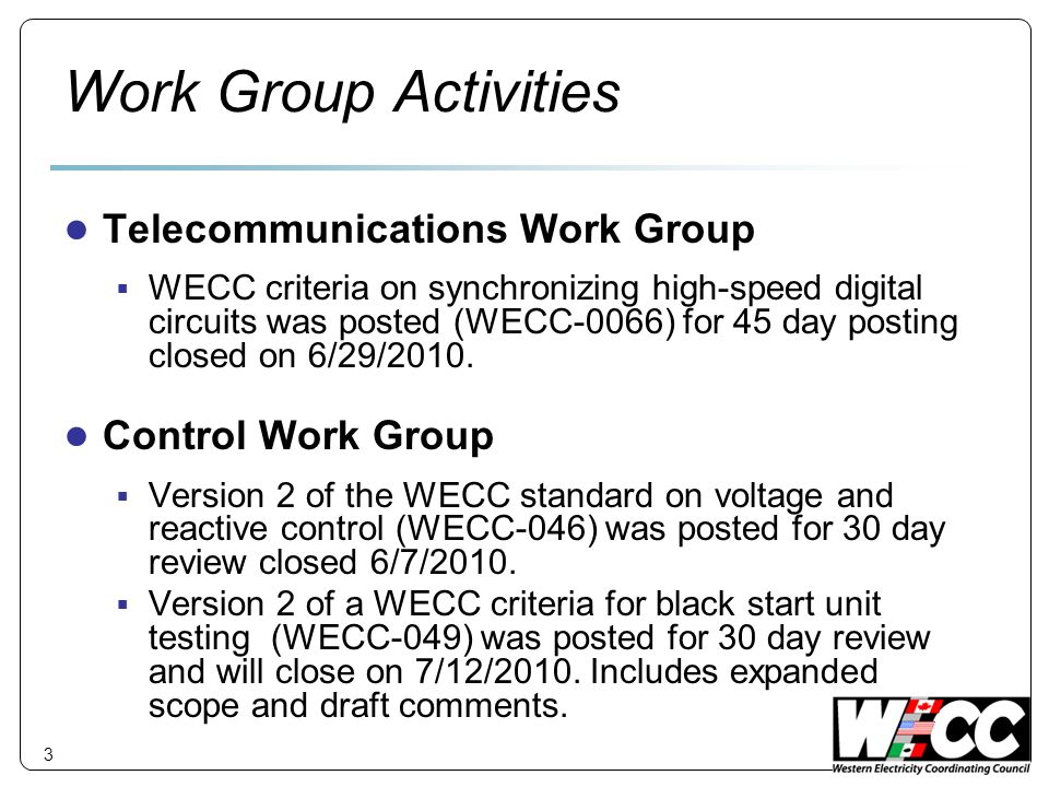 Work Group Activities Telecommunications Work Group WECC criteria on synchronizing high-speed digital circuits was posted (WECC-0066) for 45 day posting closed on 6/29/2010.