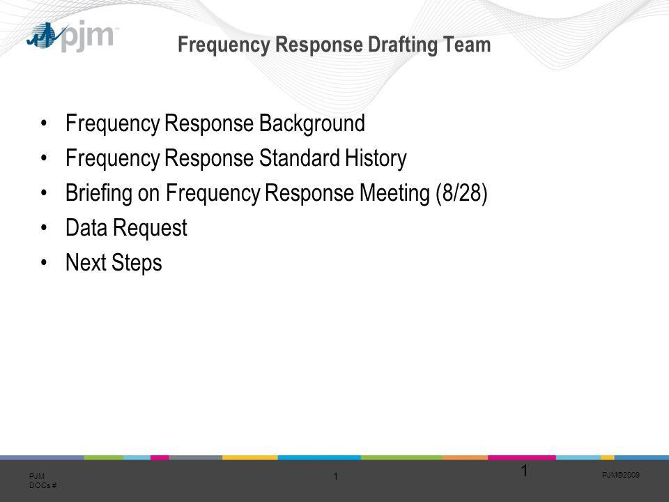PJM© PJM DOCs # Frequency Response Drafting Team Frequency Response Background Frequency Response Standard History Briefing on Frequency Response Meeting (8/28) Data Request Next Steps 1