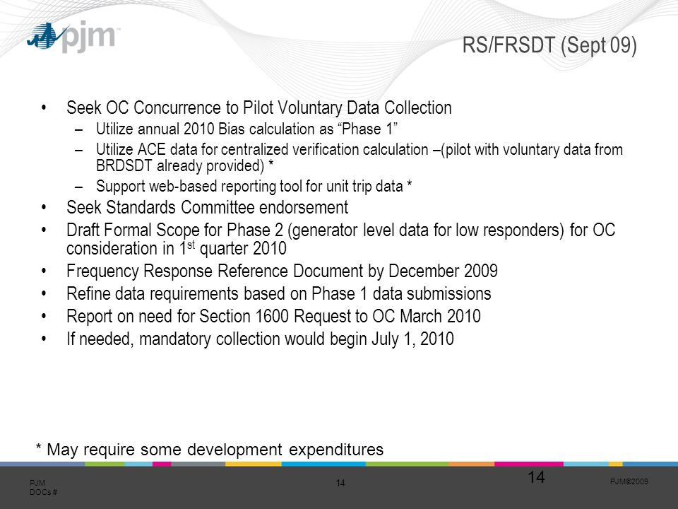PJM© PJM DOCs # RS/FRSDT (Sept 09) Seek OC Concurrence to Pilot Voluntary Data Collection –Utilize annual 2010 Bias calculation as Phase 1 –Utilize ACE data for centralized verification calculation –(pilot with voluntary data from BRDSDT already provided) * –Support web-based reporting tool for unit trip data * Seek Standards Committee endorsement Draft Formal Scope for Phase 2 (generator level data for low responders) for OC consideration in 1 st quarter 2010 Frequency Response Reference Document by December 2009 Refine data requirements based on Phase 1 data submissions Report on need for Section 1600 Request to OC March 2010 If needed, mandatory collection would begin July 1, * May require some development expenditures