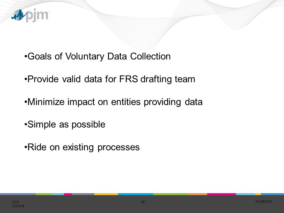 PJM©2009 16 PJM DOCs # Goals of Voluntary Data Collection Provide valid data for FRS drafting team Minimize impact on entities providing data Simple as possible Ride on existing processes