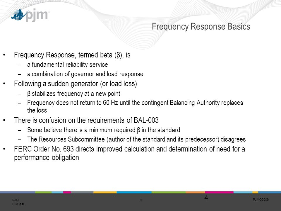 PJM©2009 4 PJM DOCs # 4 Frequency Response Basics Frequency Response, termed beta (β), is –a fundamental reliability service –a combination of governor and load response Following a sudden generator (or load loss) –β stabilizes frequency at a new point –Frequency does not return to 60 Hz until the contingent Balancing Authority replaces the loss There is confusion on the requirements of BAL-003 –Some believe there is a minimum required β in the standard –The Resources Subcommittee (author of the standard and its predecessor) disagrees FERC Order No.