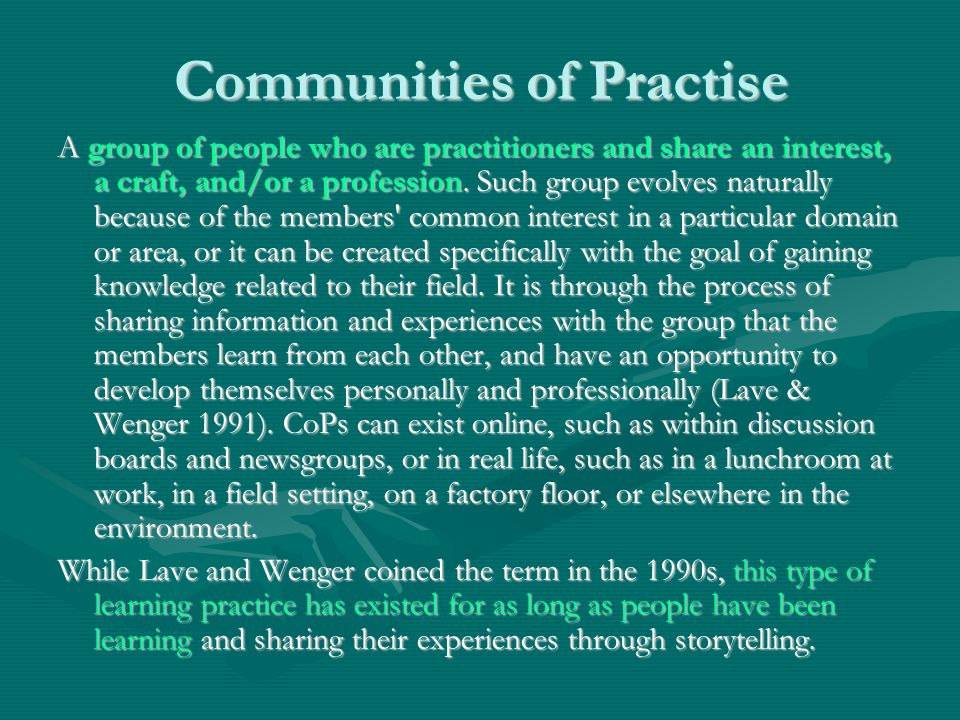Communities of Practise A group of people who are practitioners and share an interest, a craft, and/or a profession. Such group evolves naturally beca