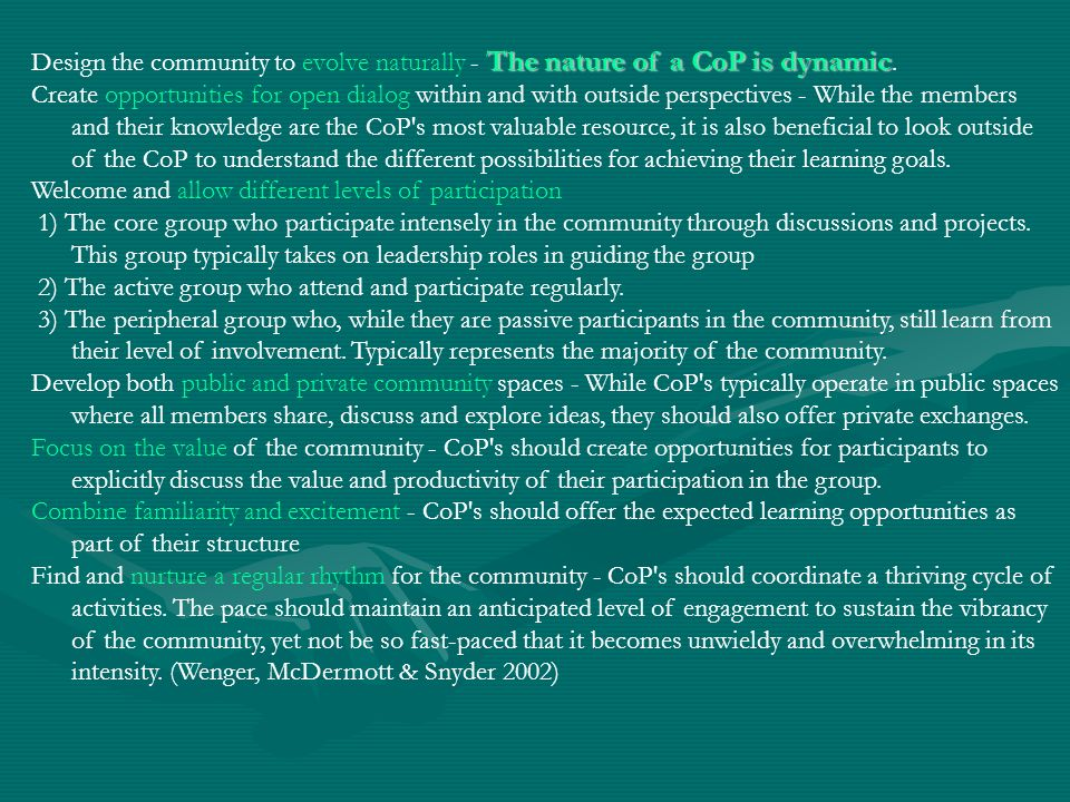 The nature of a CoP is dynamic Design the community to evolve naturally - The nature of a CoP is dynamic. Create opportunities for open dialog within