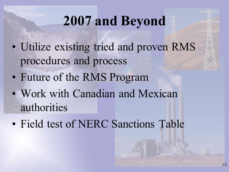 10 2007 and Beyond Utilize existing tried and proven RMS procedures and process Future of the RMS Program Work with Canadian and Mexican authorities Field test of NERC Sanctions Table