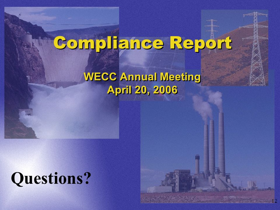 12 Compliance Report WECC Annual Meeting April 20, 2006 Questions