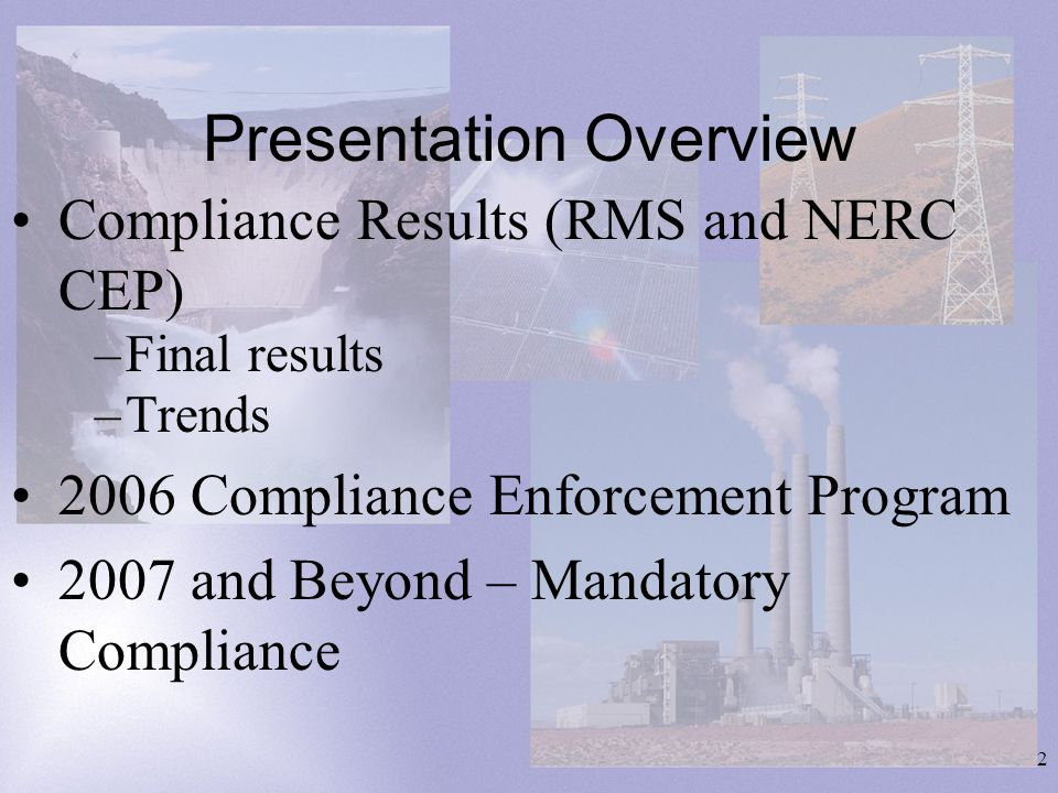 2 Presentation Overview Compliance Results (RMS and NERC CEP) –Final results –Trends 2006 Compliance Enforcement Program 2007 and Beyond – Mandatory Compliance