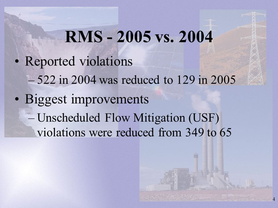4 RMS - 2005 vs. 2004 Reported violations –522 in 2004 was reduced to 129 in 2005 Biggest improvements –Unscheduled Flow Mitigation (USF) violations w