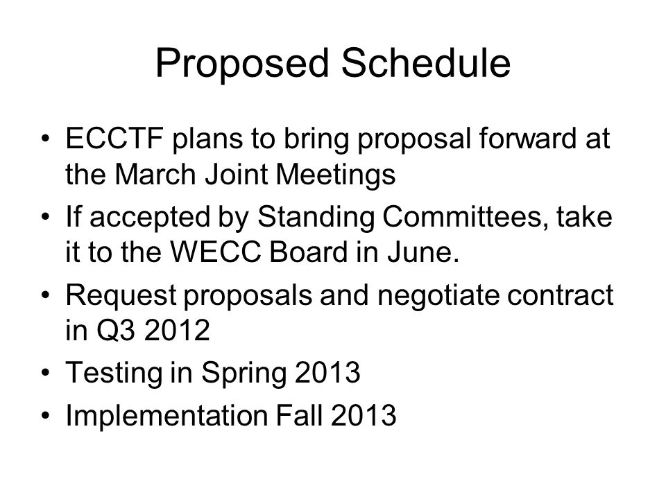 Proposed Schedule ECCTF plans to bring proposal forward at the March Joint Meetings If accepted by Standing Committees, take it to the WECC Board in J