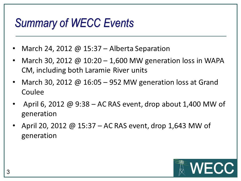 3 March 24, 15:37 – Alberta Separation March 30, 10:20 – 1,600 MW generation loss in WAPA CM, including both Laramie River units March 30, 16:05 – 952 MW generation loss at Grand Coulee April 6, 9:38 – AC RAS event, drop about 1,400 MW of generation April 20, 15:37 – AC RAS event, drop 1,643 MW of generation Summary of WECC Events