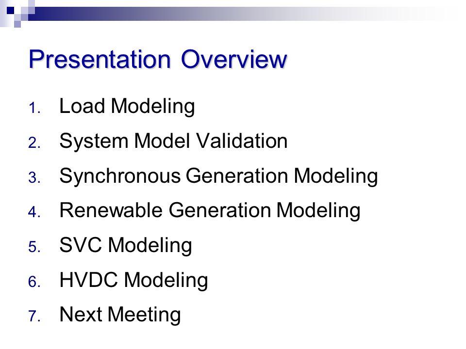 Presentation Overview 1. Load Modeling 2. System Model Validation 3. Synchronous Generation Modeling 4. Renewable Generation Modeling 5. SVC Modeling