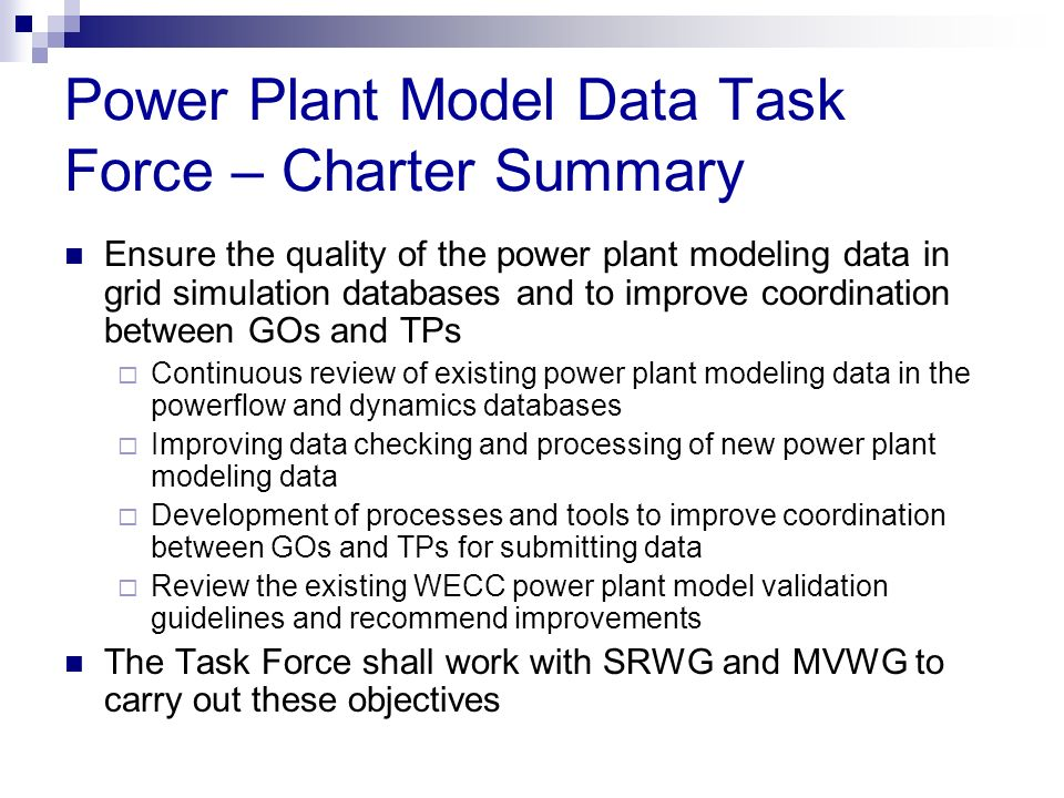 Power Plant Model Data Task Force – Charter Summary Ensure the quality of the power plant modeling data in grid simulation databases and to improve co