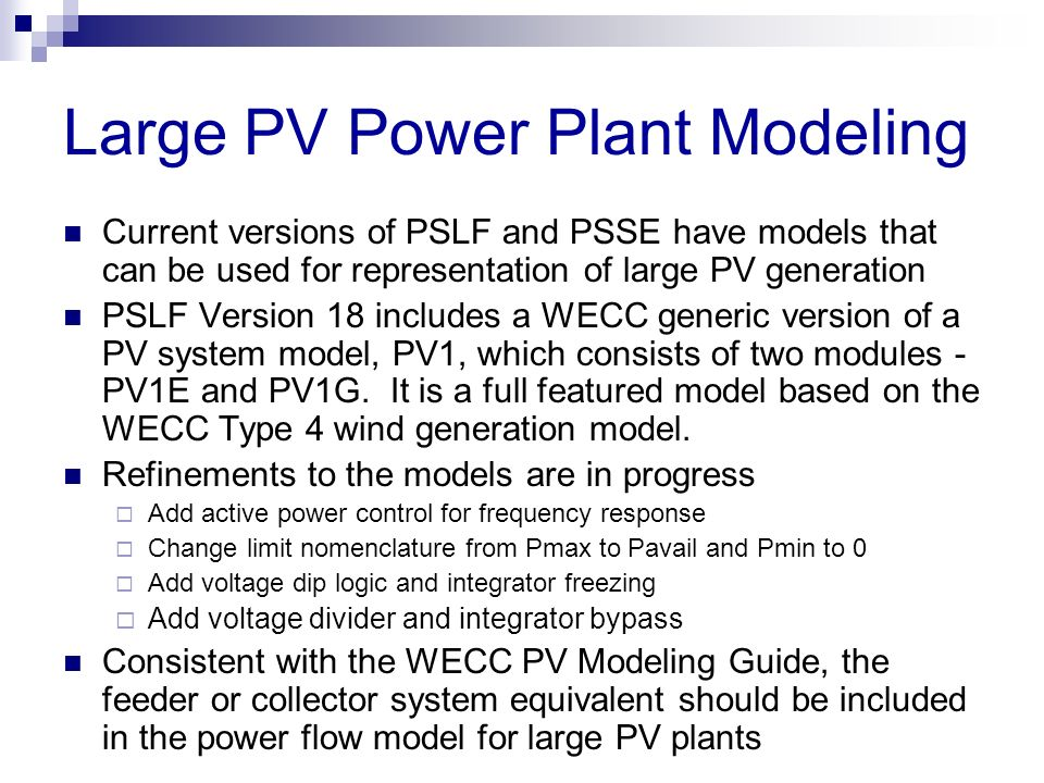 Large PV Power Plant Modeling Current versions of PSLF and PSSE have models that can be used for representation of large PV generation PSLF Version 18