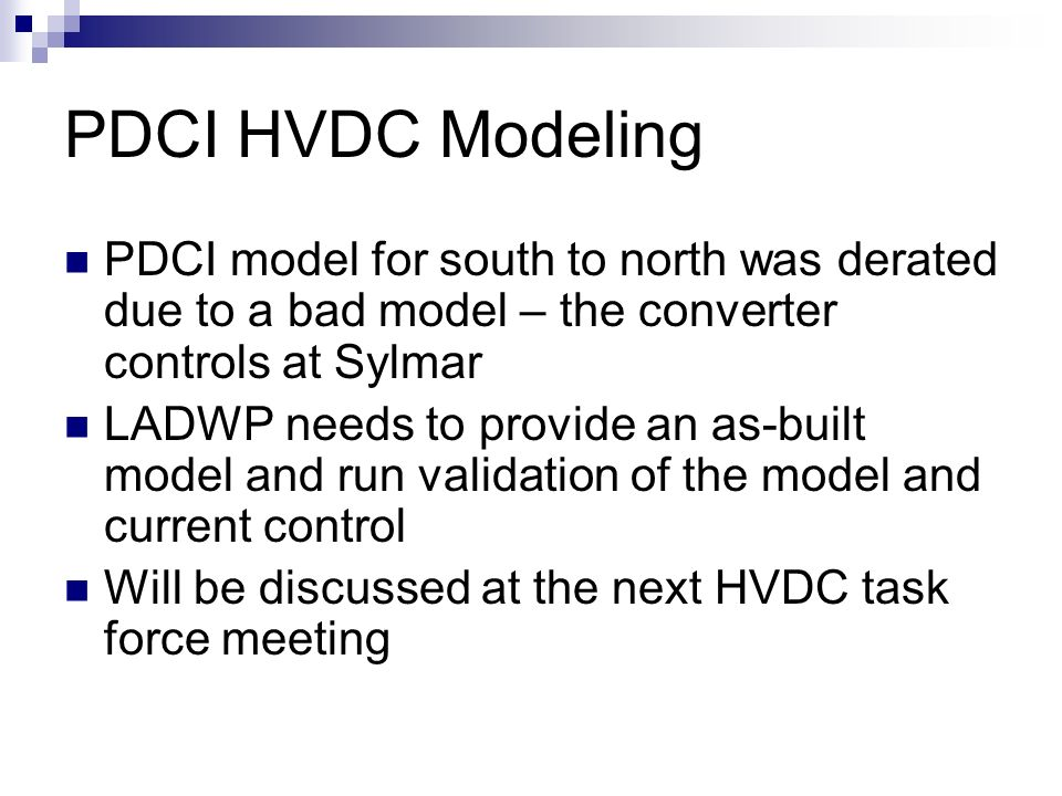 PDCI HVDC Modeling PDCI model for south to north was derated due to a bad model – the converter controls at Sylmar LADWP needs to provide an as-built