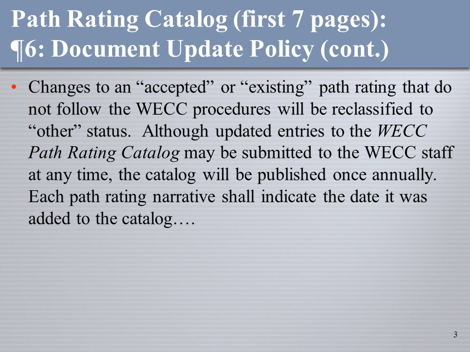 3 Path Rating Catalog (first 7 pages): ¶6: Document Update Policy (cont.) Changes to an accepted or existing path rating that do not follow the WECC procedures will be reclassified to other status.