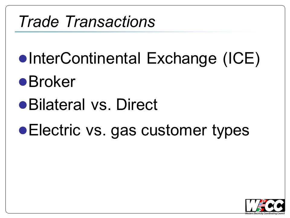 Trade Transactions InterContinental Exchange (ICE) Broker Bilateral vs. Direct Electric vs. gas customer types