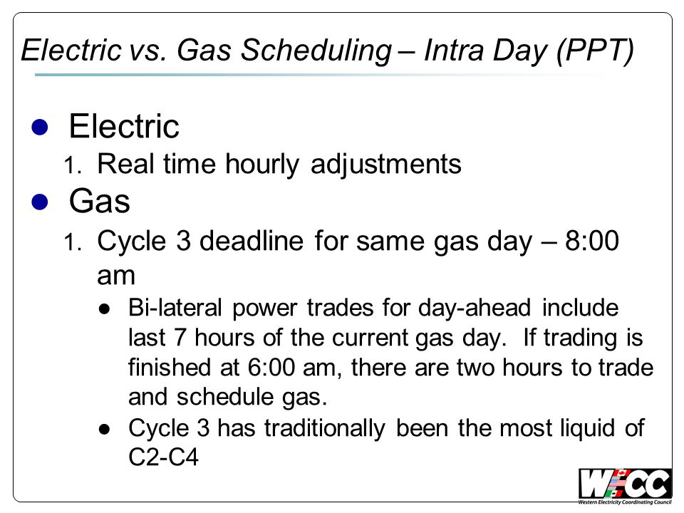 Electric vs. Gas Scheduling – Intra Day (PPT) Electric 1. Real time hourly adjustments Gas 1. Cycle 3 deadline for same gas day – 8:00 am Bi-lateral p