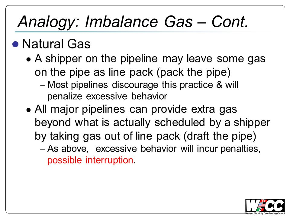 Analogy: Imbalance Gas – Cont. Natural Gas A shipper on the pipeline may leave some gas on the pipe as line pack (pack the pipe) Most pipelines discou