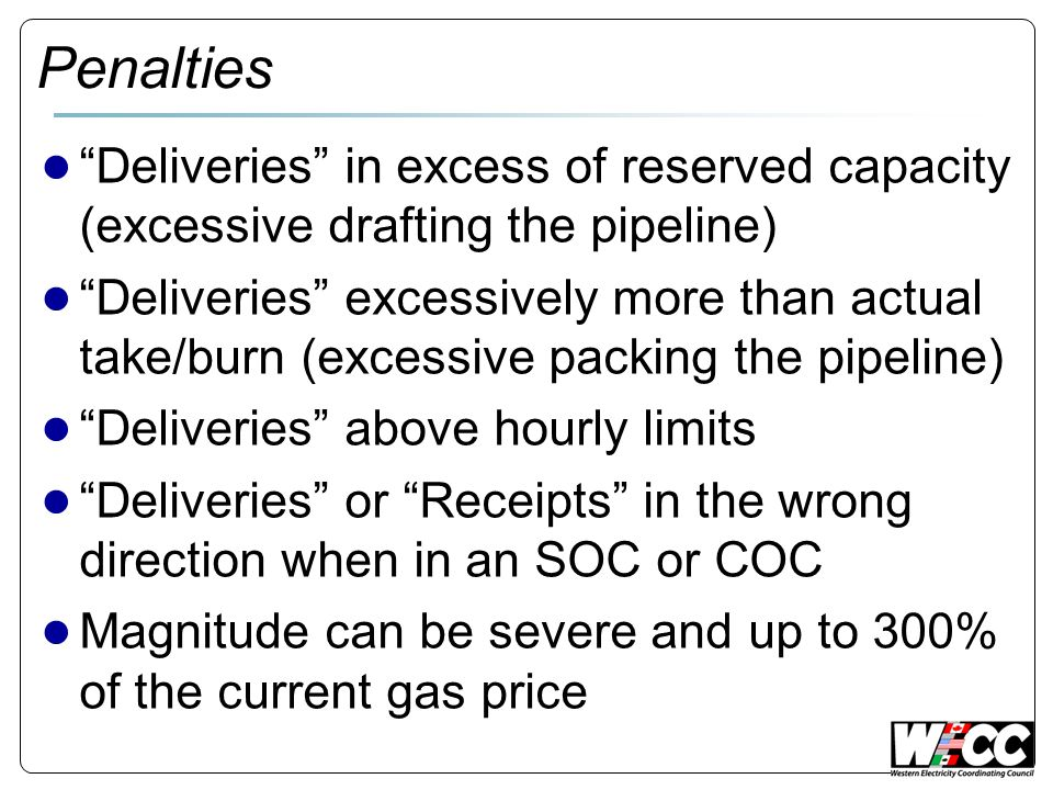 Penalties Deliveries in excess of reserved capacity (excessive drafting the pipeline) Deliveries excessively more than actual take/burn (excessive packing the pipeline) Deliveries above hourly limits Deliveries or Receipts in the wrong direction when in an SOC or COC Magnitude can be severe and up to 300% of the current gas price