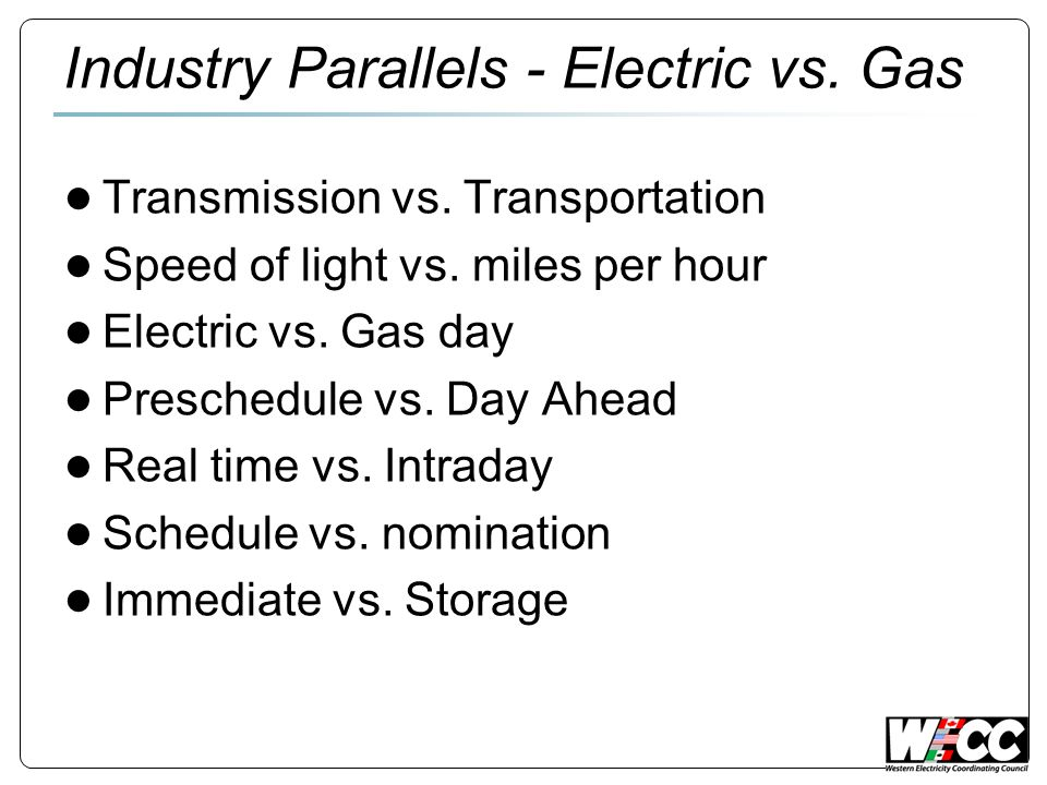 Industry Parallels - Electric vs. Gas Transmission vs. Transportation Speed of light vs. miles per hour Electric vs. Gas day Preschedule vs. Day Ahead