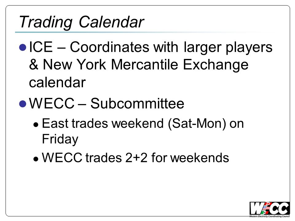 Trading Calendar ICE – Coordinates with larger players & New York Mercantile Exchange calendar WECC – Subcommittee East trades weekend (Sat-Mon) on Fr