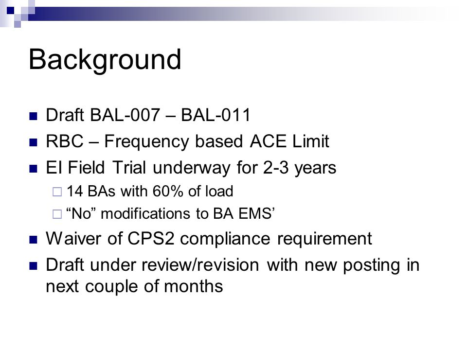 Background Draft BAL-007 – BAL-011 RBC – Frequency based ACE Limit EI Field Trial underway for 2-3 years 14 BAs with 60% of load No modifications to B