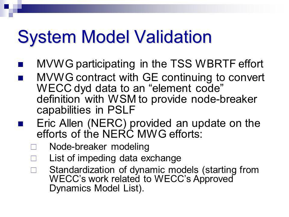 System Model Validation MVWG participating in the TSS WBRTF effort MVWG contract with GE continuing to convert WECC dyd data to an element code defini