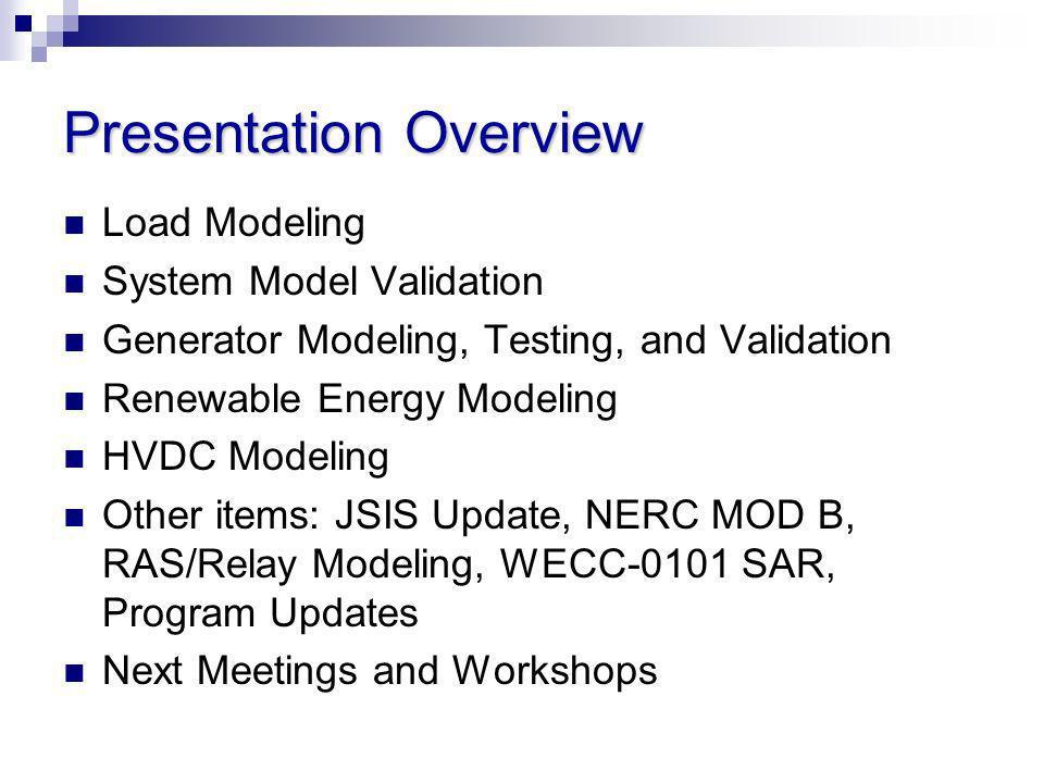 Presentation Overview Load Modeling System Model Validation Generator Modeling, Testing, and Validation Renewable Energy Modeling HVDC Modeling Other
